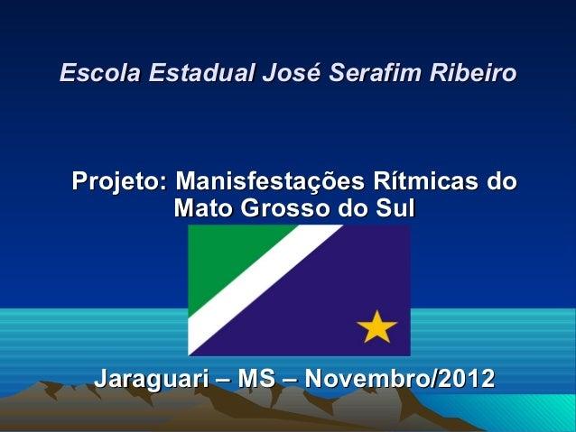 Escola Estadual José Serafim RibeiroProjeto: Manisfestações Rítmicas do         Mato Grosso do Sul  Jaraguari – MS – Novem...