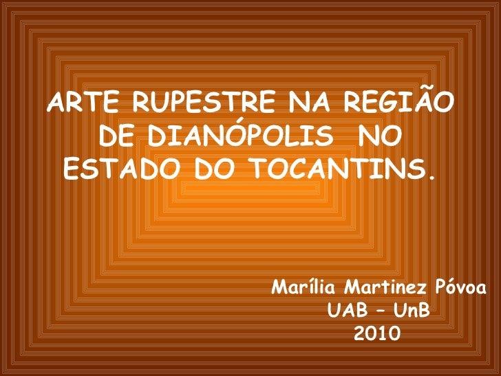 ARTE RUPESTRE NA REGIÃO DE DIANÓPOLIS  NO ESTADO DO TOCANTINS. Marília Martinez Póvoa UAB – UnB 2010