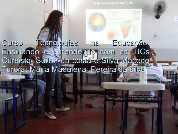Curso Tecnologias na Educação: Ensinando e aprendendo com as TICs Cursista: Suilan da costa e Silva Macedo Turora: Maria M...
