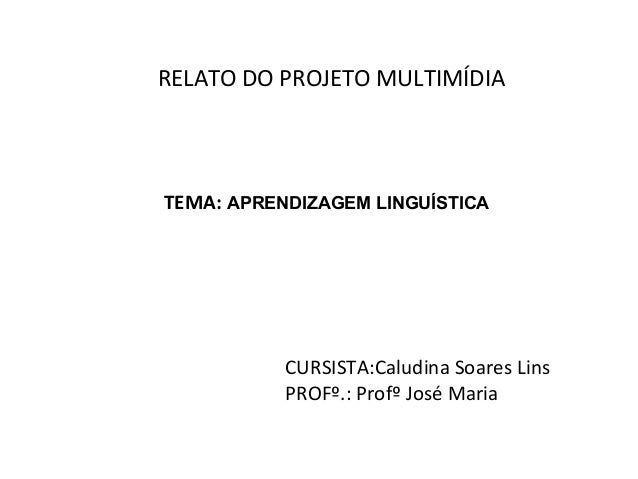 RELATO DO PROJETO MULTIMÍDIATEMA: APRENDIZAGEM LINGUÍSTICA           CURSISTA:Caludina Soares Lins           PROFº.: Profº...