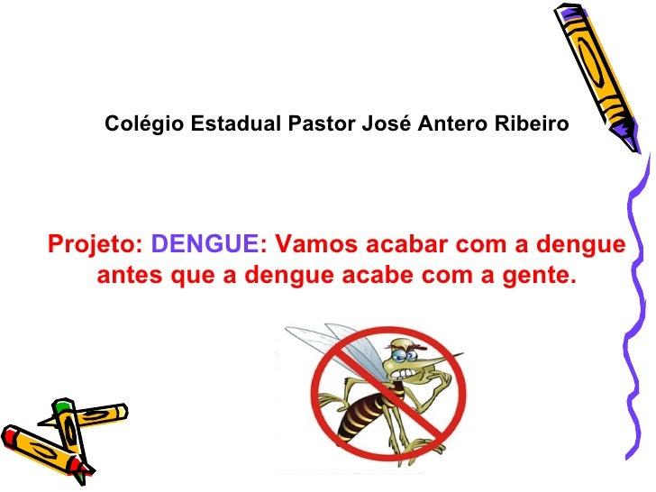 Colégio Estadual Pastor José Antero Ribeiro Projeto:  DENGUE : Vamos acabar com a dengue antes que a dengue acabe com a ge...