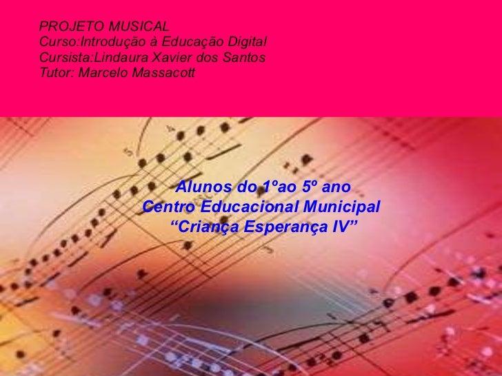PROJETO MUSICAL Curso:Introdução à Educação Digital Cursista:Lindaura Xavier dos Santos Tutor: Marcelo Massacott Alunos do...