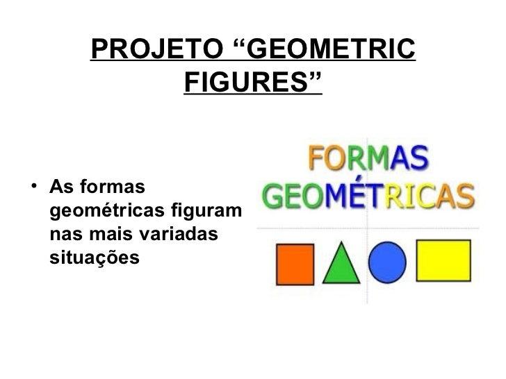 "PROJETO ""GEOMETRIC FIGURES"" <ul><li>As formas geométricas figuram nas mais variadas situações   </li></ul>"