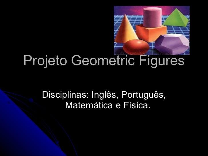 Projeto Geometric Figures Disciplinas: Inglês, Português, Matemática e Física.