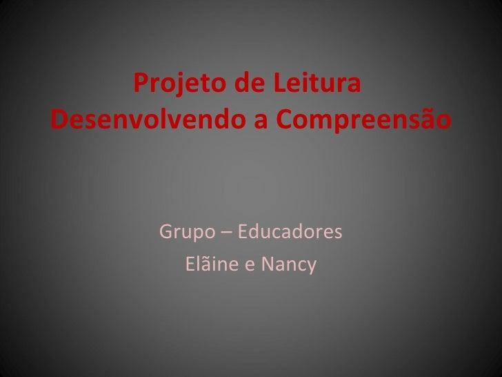 Projeto de Leitura  Desenvolvendo a Compreensão Grupo – Educadores Elãine e Nancy