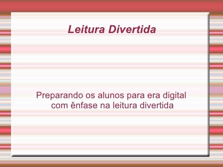 Leitura DivertidaPreparando os alunos para era digital   com ênfase na leitura divertida