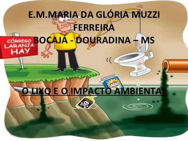 E.M.MARIA DA GLÓRIA MUZZI FERREIRA BOCAJÁ - DOURADINA – MS    O LIXO E O IMPACTO AMBIENTAL