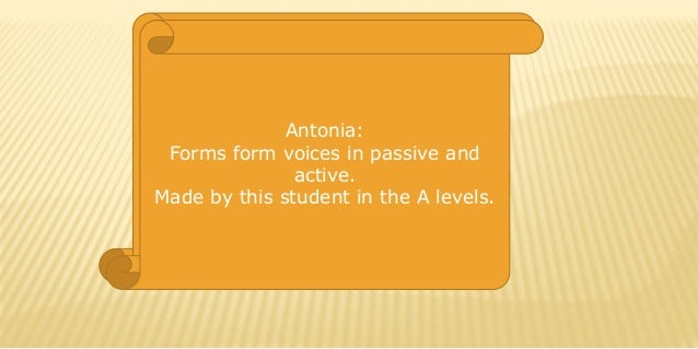 Antonia: Forms form voices in passive and active. Made by this student in the A levels.