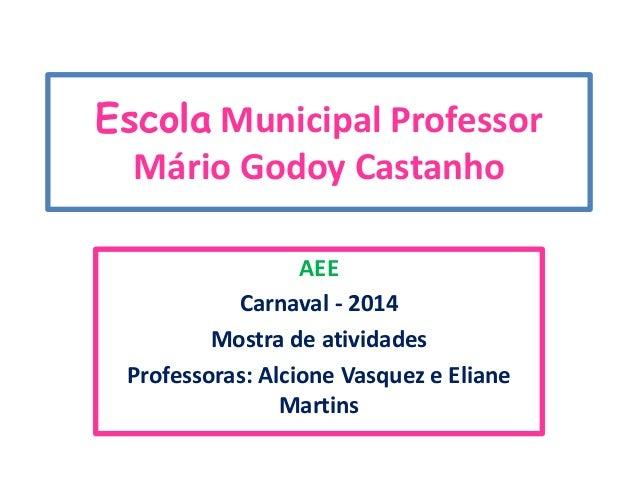 Escola Municipal Professor Mário Godoy Castanho AEE Carnaval - 2014 Mostra de atividades Professoras: Alcione Vasquez e El...