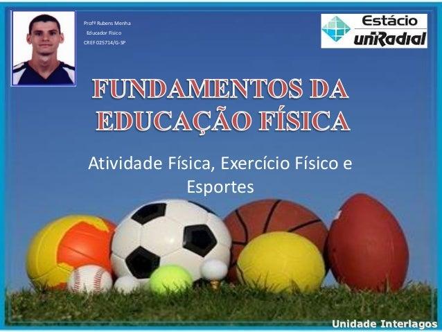 Atividade Física, Exercício Físico e Esportes Profº Rubens Menha Educador Físico CREF 025714/G-SP Unidade Interlagos