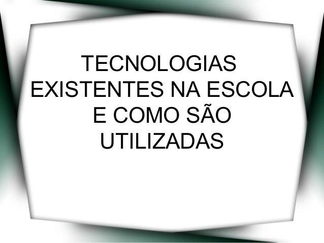 TECNOLOGIAS EXISTENTES NA ESCOLA E COMO SÃO UTILIZADAS