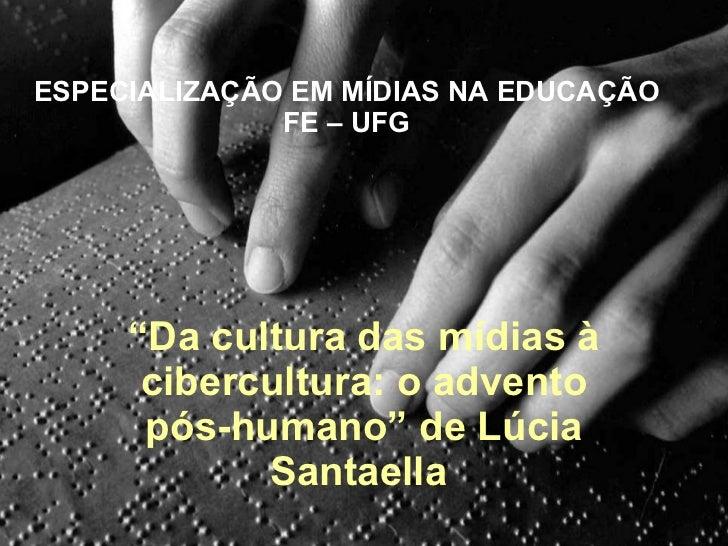 """ESPECIALIZAÇÃO EM MÍDIAS NA EDUCAÇÃO FE – UFG """" Da cultura das mídias à cibercultura: o advento pós-humano"""" de Lúcia Santa..."""