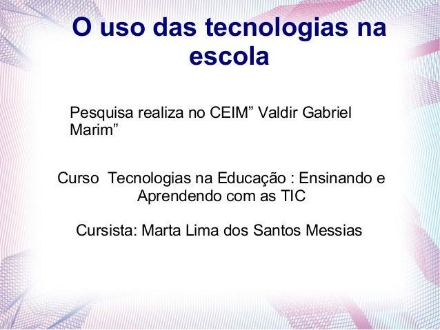 O uso das tecnologias na escola Curso Tecnologias na Educação : Ensinando e Aprendendo com as TIC Cursista: Marta Lima dos...