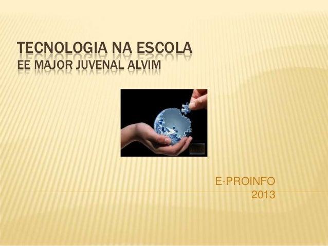 TECNOLOGIA NA ESCOLA EE MAJOR JUVENAL ALVIM E-PROINFO 2013
