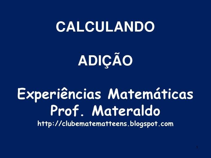 1<br />CALCULANDOADIÇÃOExperiências MatemáticasProf. Materaldohttp://clubematematteens.blogspot.com<br />