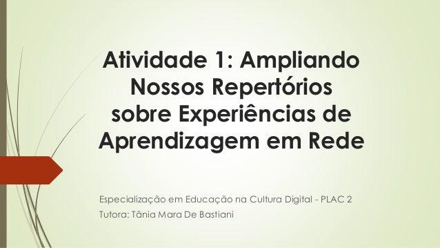 Atividade 1: Ampliando  Nossos Repertórios  sobre Experiências de  Aprendizagem em Rede  Especialização em Educação na Cul...