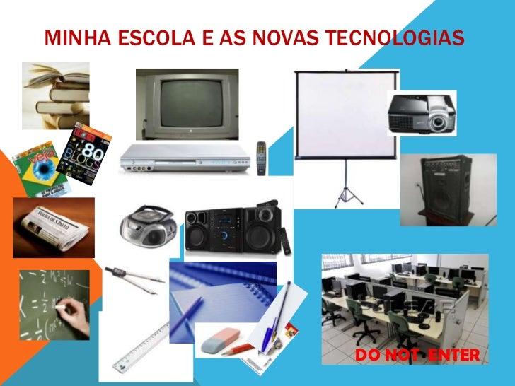 MINHA ESCOLA E AS NOVAS TECNOLOGIAS                         DO NOT ENTER