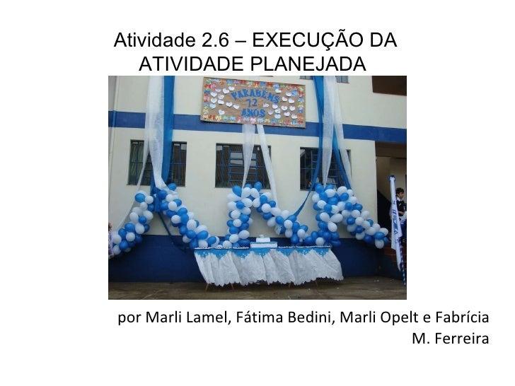 por Marli Lamel, Fátima Bedini, Marli Opelt e Fabrícia M. Ferreira Atividade 2.6 – EXECUÇÃO DA ATIVIDADE PLANEJADA