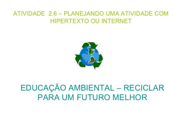 ATIVIDADE 2.6 – PLANEJANDO UMA ATIVIDADE COM           HIPERTEXTO OU INTERNET  EDUCAÇÃO AMBIENTAL – RECICLAR     PARA UM F...