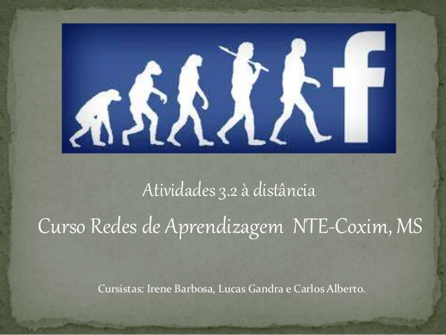 Atividades 3.2 à distância Cursistas: Irene Barbosa, Lucas Gandra e Carlos Alberto. Curso Redes de Aprendizagem NTE-Coxim,...
