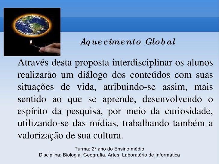 Aquecimento Global Através desta proposta interdisciplinar os alunos realizarão um diálogo dos conteúdos com suas situaçõe...