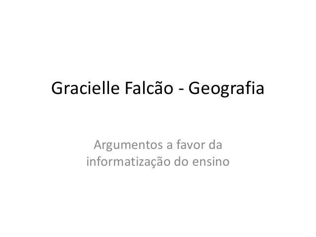 Gracielle Falcão - Geografia Argumentos a favor da informatização do ensino