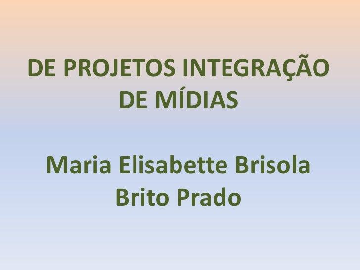 DE PROJETOS INTEGRAÇÃO DE MÍDIAS<br />Maria ElisabetteBrisola Brito Prado<br />