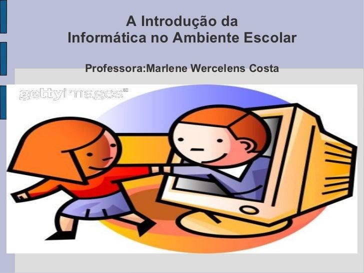 A Introdução da Informática no Ambiente Escolar Professora:Marlene Wercelens Costa