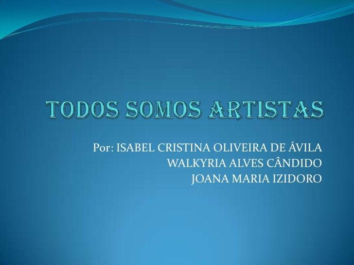 Todos Somos Artistas<br />Por: ISABEL CRISTINA OLIVEIRA DE ÁVILA<br />                       WALKYRIA ALVES CÂNDIDO<br />...