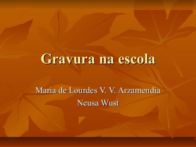 Gravura na escolaGravura na escola Maria de Lourdes V. V. ArzamendiaMaria de Lourdes V. V. Arzamendia Neusa WustNeusa Wust