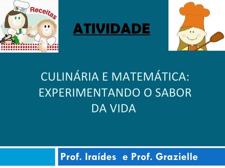 CULINÁRIA E MATEMÁTICA: EXPERIMENTANDO O SABOR DA VIDA  Prof. Iraídes  e Prof. Grazielle ATIVIDADE