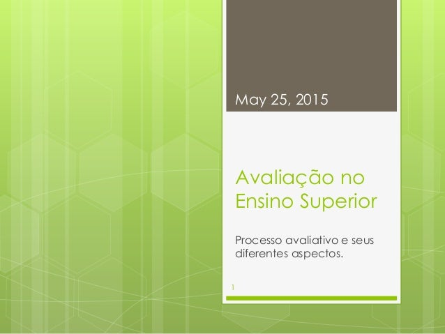 Avaliação no Ensino Superior Processo avaliativo e seus diferentes aspectos. May 25, 2015 1