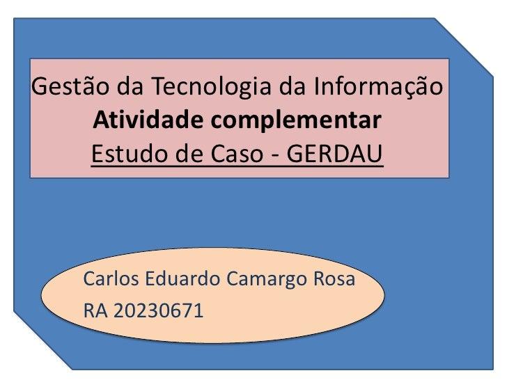 Gestão da Tecnologia da Informação     Atividade complementar     Estudo de Caso - GERDAU    Carlos Eduardo Camargo Rosa  ...
