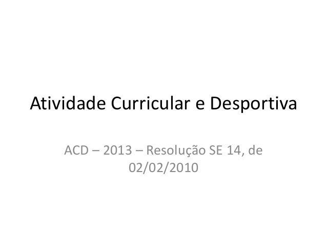 Atividade Curricular e Desportiva    ACD – 2013 – Resolução SE 14, de             02/02/2010