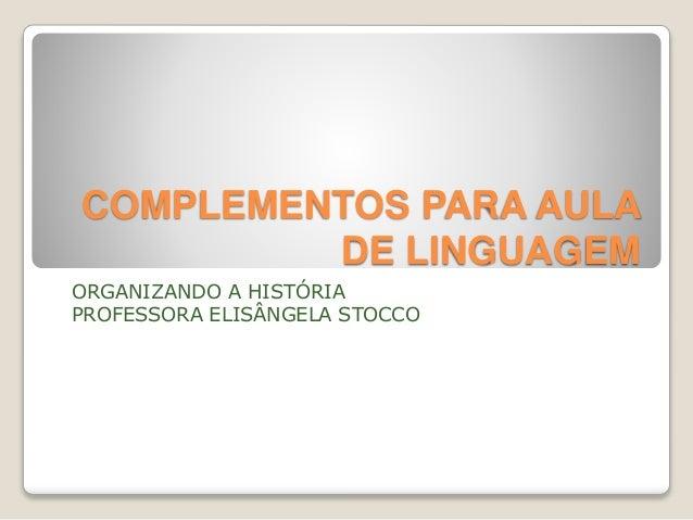 COMPLEMENTOS PARA AULA  DE LINGUAGEM  ORGANIZANDO A HISTÓRIA  PROFESSORA ELISÂNGELA STOCCO