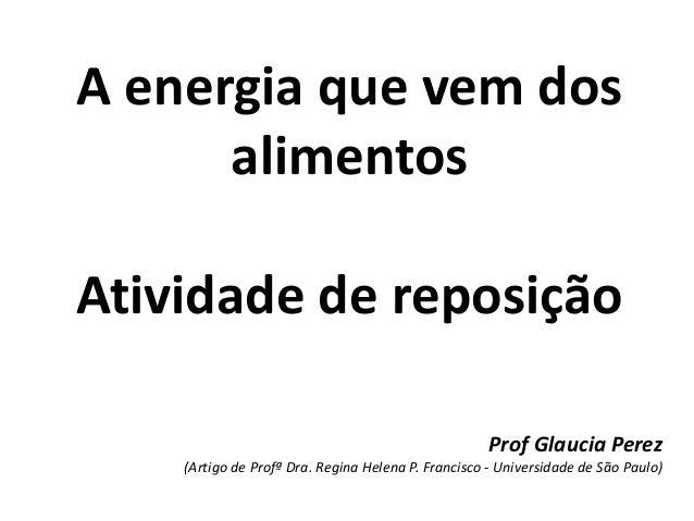 A energia que vem dosalimentosAtividade de reposiçãoProf Glaucia Perez(Artigo de Profª Dra. Regina Helena P. Francisco - U...