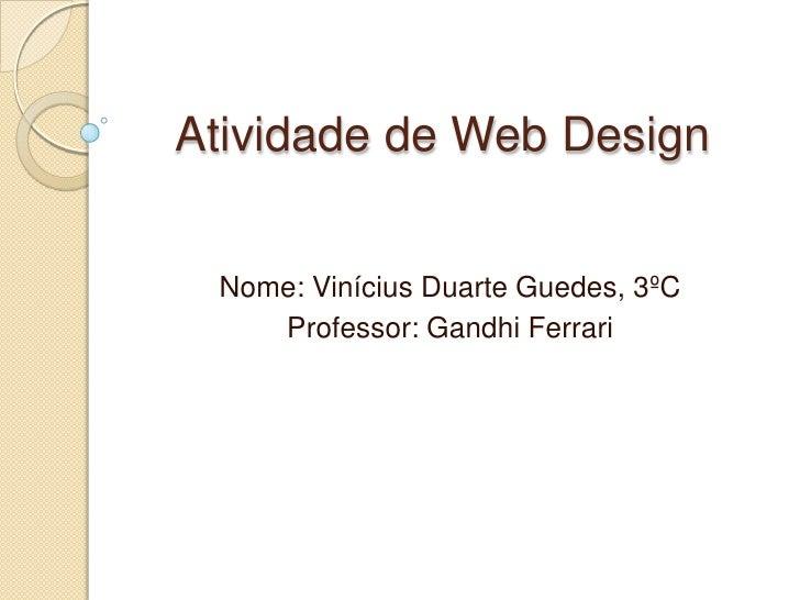 Atividade de Web Design<br />Nome: Vinícius Duarte Guedes, 3ºC<br />Professor: Gandhi Ferrari<br />