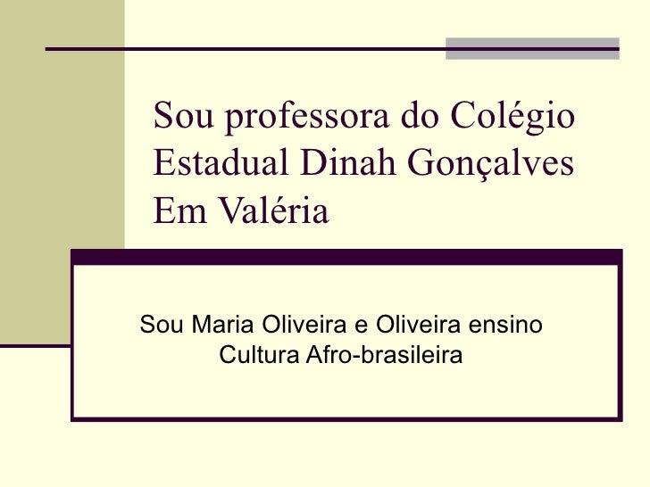 Sou professora do Colégio Estadual Dinah Gonçalves  Em Valéria Sou Maria Oliveira e Oliveira ensino Cultura Afro-brasileira