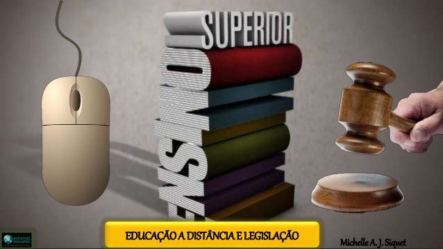 Michelle A. J. Siquet EDUCAÇÃO A DISTÂNCIA E LEGISLAÇÃO