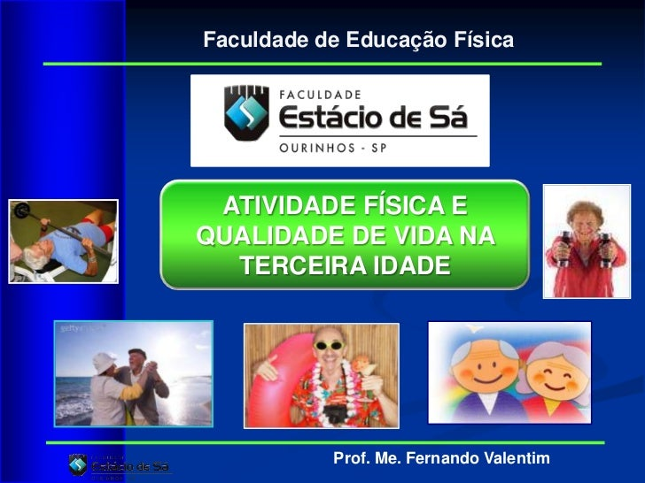 Faculdade de Educação Física ATIVIDADE FÍSICA EQUALIDADE DE VIDA NA  TERCEIRA IDADE           Prof. Me. Fernando Valentim