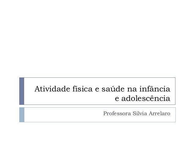 Atividade física e saúde na infânciae adolescênciaProfessora Silvia Arrelaro