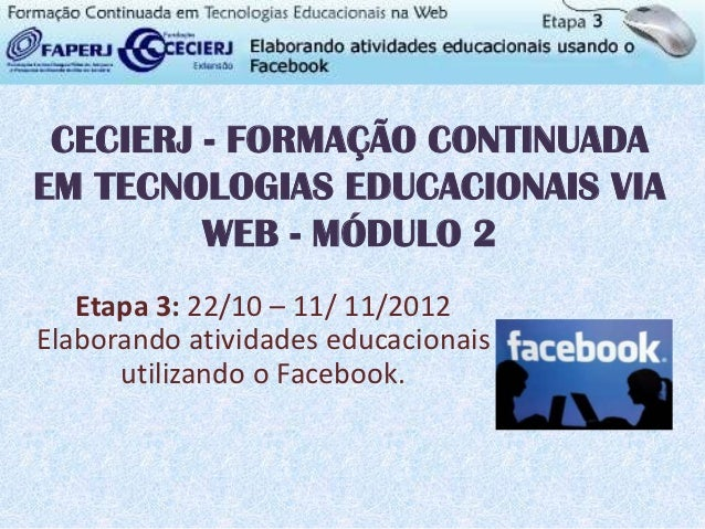 CECIERJ - FORMAÇÃO CONTINUADAEM TECNOLOGIAS EDUCACIONAIS VIA         WEB - MÓDULO 2   Etapa 3: 22/10 – 11/ 11/2012Elaboran...
