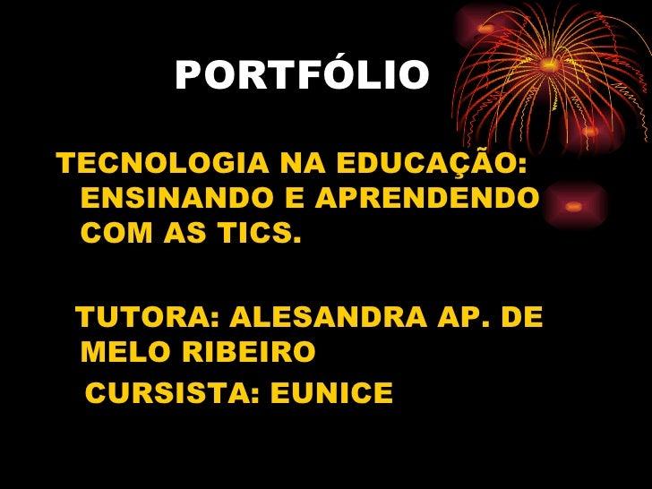 PORTFÓLIOTECNOLOGIA NA EDUCAÇÃO: ENSINANDO E APRENDENDO COM AS TICS.TUTORA: ALESANDRA AP. DEMELO RIBEIROCURSISTA: EUNICE