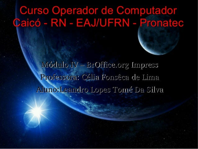 Curso Operador de ComputadorCaicó - RN - EAJ/UFRN - Pronatec     MóduloIV–BrOffice.orgImpress     Professora:CéliaFo...