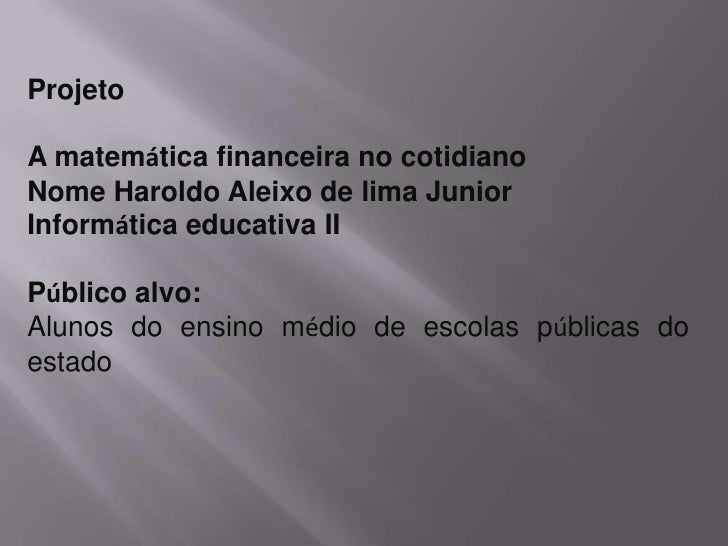 Projeto <br />A matemática financeira no cotidiano <br />Nome Haroldo Aleixo de lima Junior <br />Informática educativa II...