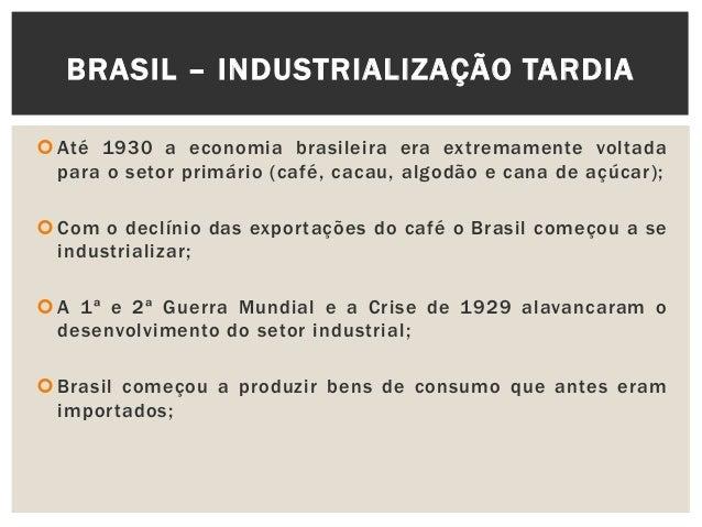 Até 1930 a economia brasileira era extremamente voltadapara o setor primário (café, cacau, algodão e cana de açúcar); C...