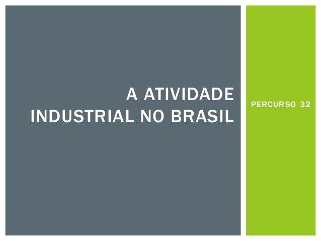 PERCURSO 32  A ATIVIDADE INDUSTRIAL NO BRASIL