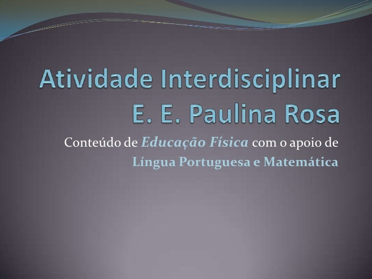 Atividade InterdisciplinarE. E. Paulina Rosa<br />Conteúdo de Educação Física com o apoio de<br />Língua Portuguesa e Mate...