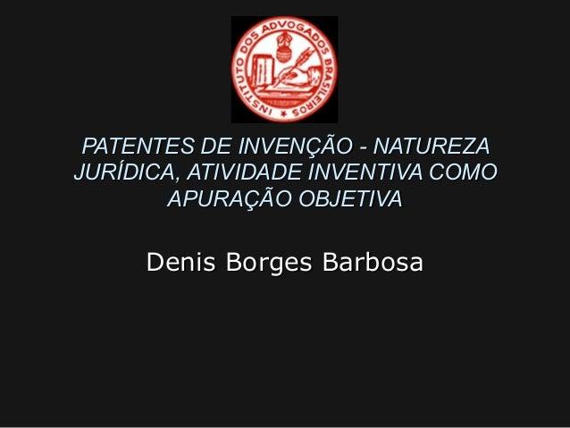 PATENTES DE INVENÇÃO - NATUREZA JURÍDICA, ATIVIDADE INVENTIVA COMO APURAÇÃO OBJETIVA  Denis Borges Barbosa