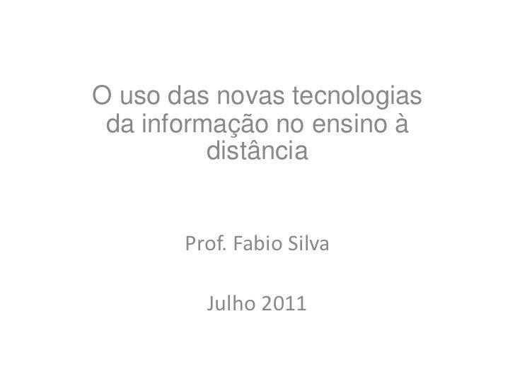 O uso das novas tecnologias da informação no ensino à distância<br />Prof. Fabio Silva<br />Julho 2011<br />
